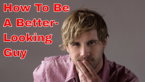 "How to Be a Better-Looking Guy, Part 1 of 4: ""What Is Attractiveness (Really)?"""