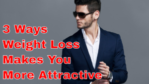 "How to be a Better-Looking Guy Part 3 of 4: ""How Weight Loss Makes You More Attractive"""